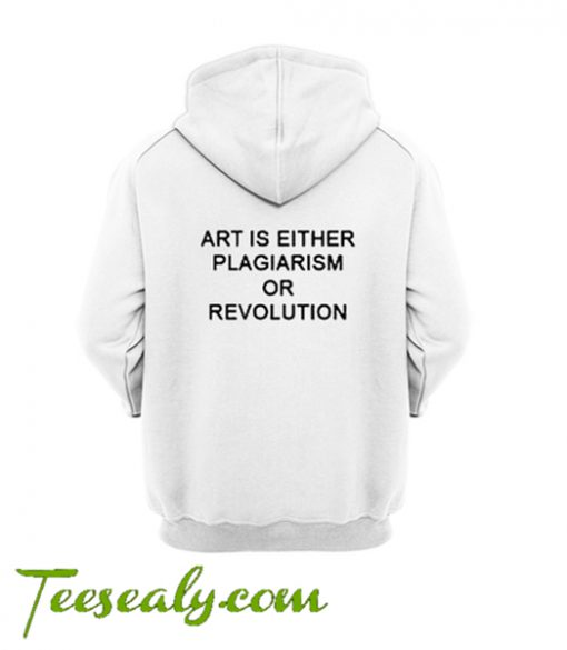 Art Is Either Plagiarism Or Revolution Hoodie back