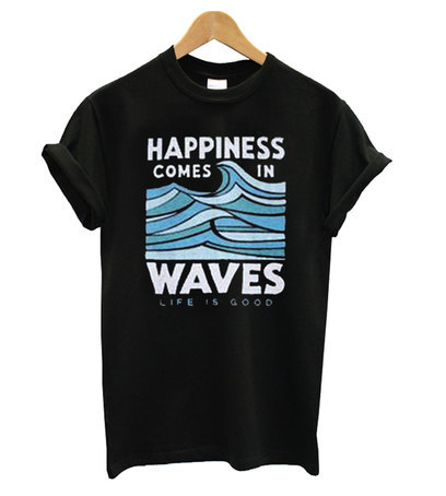 Happiness Comes In Waves LIfe Is Good T-Shirt