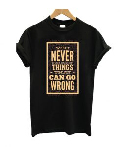 You Never run Out Of Things That Can Go Wrong T SHirt