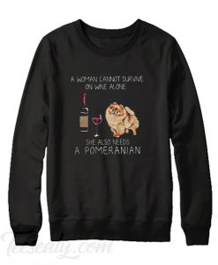 A woman cannot survive on wine alone she also needs a Pomeranian Sweatshirt