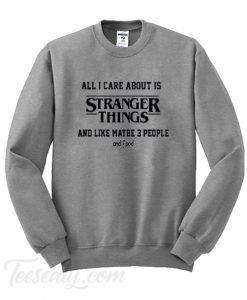 All i care about is stranger things Sweatshirt