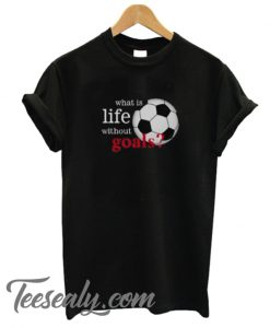 What is Life Without Goals Soccer Stylish T-Shirt