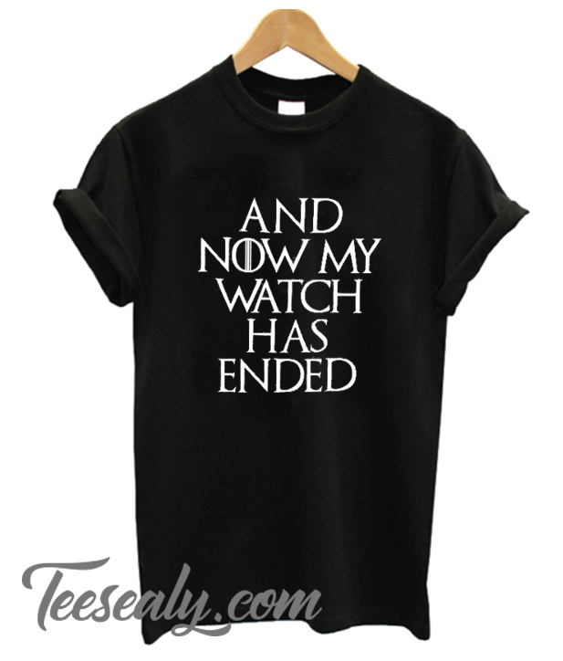 And Now My Watch Has Ended Stylish T-Shirt