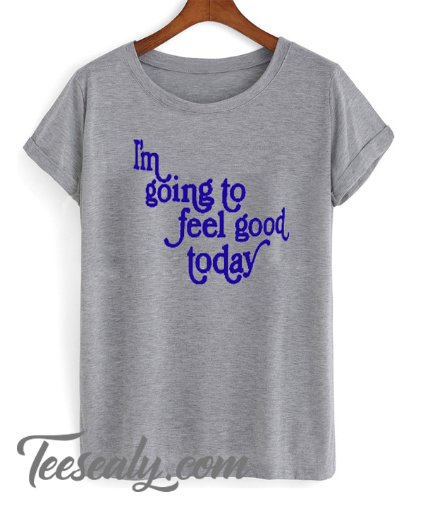 im going to feel good today Stylish t-shirt