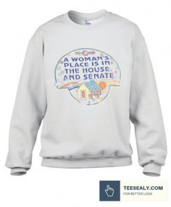 A Woman Place Is in The House And Senate Stylish Sweatshirt