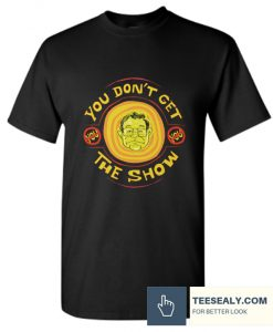 YOU DON'T GET THE SHOW Stylish T Shirt