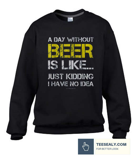 A Day Without Beer Stylish Sweatshirt