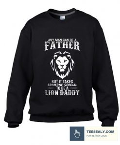 Any Man Can Be a Father But It Takes Someone To Be a Lion Daddy Stylish Sweatshirt