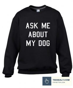 Ask Me About My Dog Stylish Sweatshirt