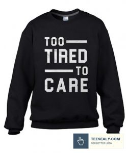 Too Tired Too Care Stylish Sweatshirt