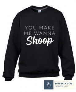 You Make Me Wanna Shoop stylish Sweatshirt