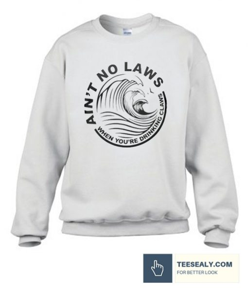 Ain't No Laws When You're Drinking Claws Stylish Sweatshirt