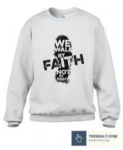We Walk By Faith Not By Sight Sweatshirt